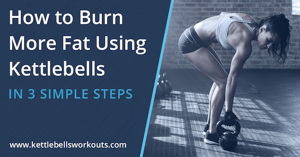 How to Burn More Fat Using Kettlebells in 3 Simple Steps
