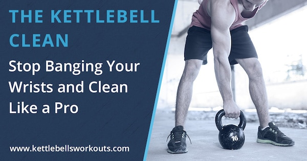 The Kettlebell Clean, Stop Banging Your Wrists and Clean Like a Pro