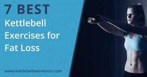 7 Best Kettlebell Exercises for Fat Loss