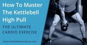 How To Master The Kettlebell High Pull – The Ultimate Cardio Exercise