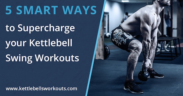 5 Smart Ways to Supercharge your Kettlebell Swing Workouts