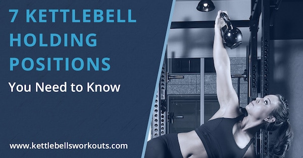 7 Kettlebell Holding Positions You Need to Know Blog