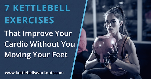 7 Kettlebell Exercises That Improve Your Cardio Without You Moving Your Feet