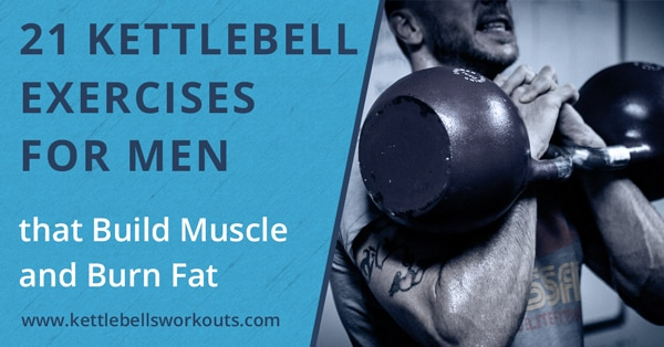 21 Kettlebell Exercises for Men that Build Muscle and Burn Fat