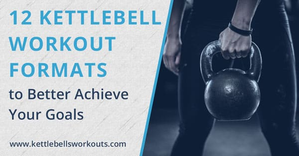 12 Kettlebell Workout Formats To Better Achieve Your Goals