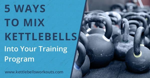 5 Ways to Mix Kettlebells Into Your Training Program Blog