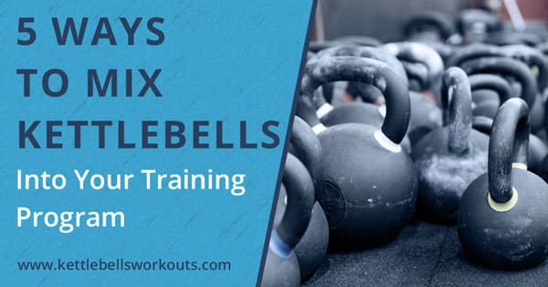 5 Ways to Mix Kettlebells Into Your Training Program