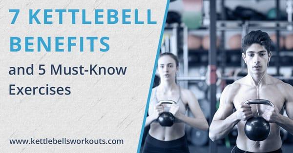 7 Kettlebell Benefits and the 5 Must-Know Exercises
